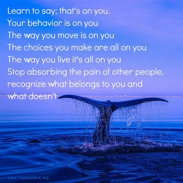Learn to say; that's on you. Your behavior is on you. The way you move is on you. The choices you make are all on you. The way you live it's all on you. Stop absorbing the pain of other people, recognize what belongs to you and what doesn't.