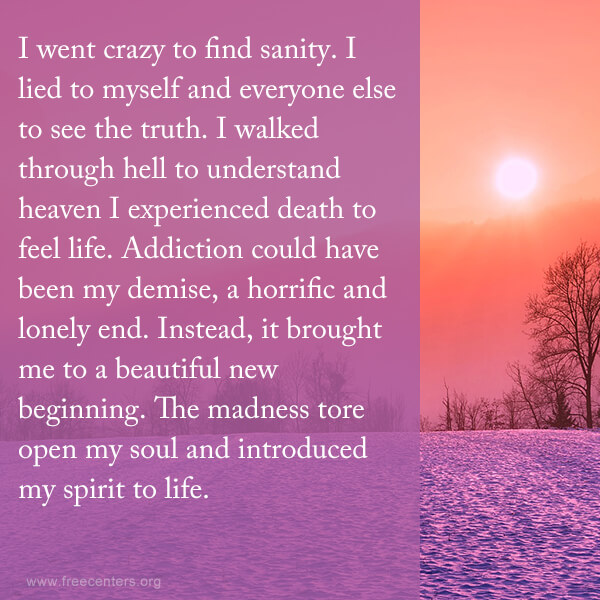I went crazy to find sanity. I lied to myself and everyone else to see the truth. I walked through hell to understand heaven I experienced death to feel life. Addiction could have been my demise, a horrific and lonely end. Instead, it brought me to a beautiful new beginning. The madness tore open my soul and introduced my spirit to life.