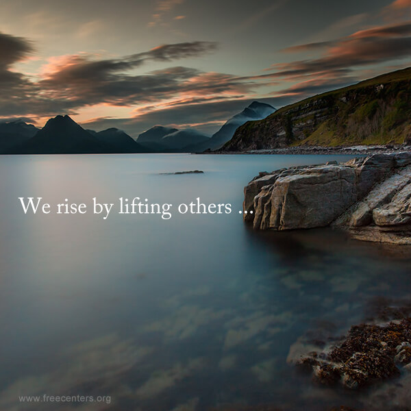 We rise by lifting others ...