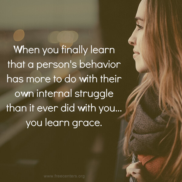 When you finally learn that a person's behavior has more to do with their own internal struggle than it ever did with you... you learn grace.