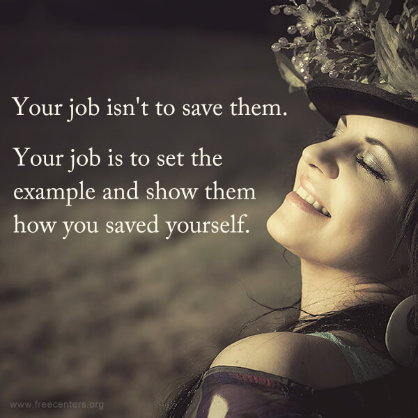 Your job isn't to save them. Your job is to set the example and show them how you saved yourself.