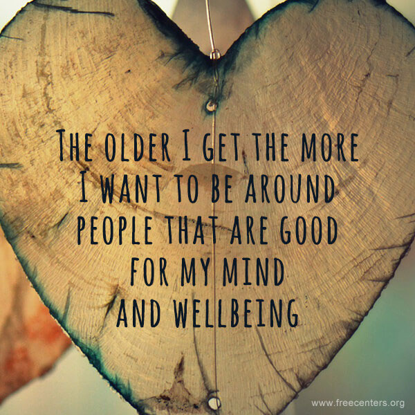 The older I get the more I want to be around people that are good for my mind and wellbeing.