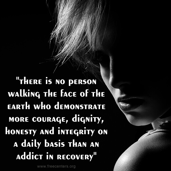 """there is no person walking the face of the earth who demonstrate more courage, dignity, honesty and integrity on a daily basis than an addict in recovery"""