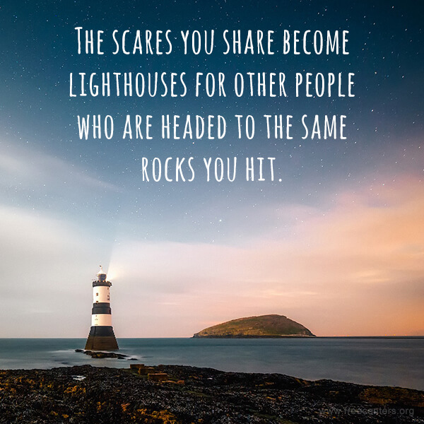 The scares you share become lighthouses for other people who are headed to the same rocks you hit.