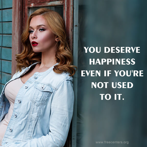 YOU DESERVE HAPPINESS EVEN IF YOU'RE NOT USED TO IT.