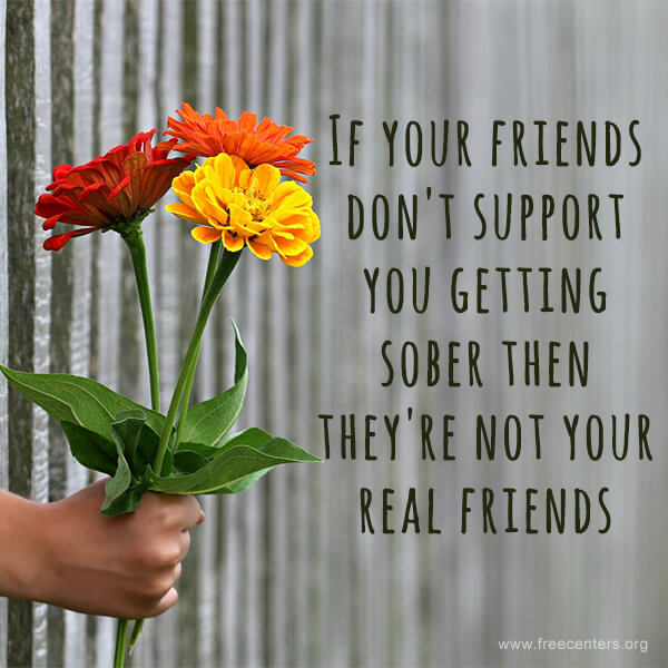 If your friends don't support you getting sober then they're not your real friends.