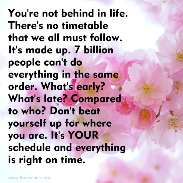 You're not behind in life. There's no timetable that we all must follow. It's made up. 7 billion people can't do everything in the same order. What's early? What's late? Compared to who? Don't beat yourself up for where you are. It's YOUR schedule and everything is right on time.