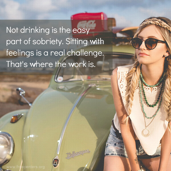 Not drinking is the easy part of sobriety. Sitting with feelings is a real challenge. That's where the work is.