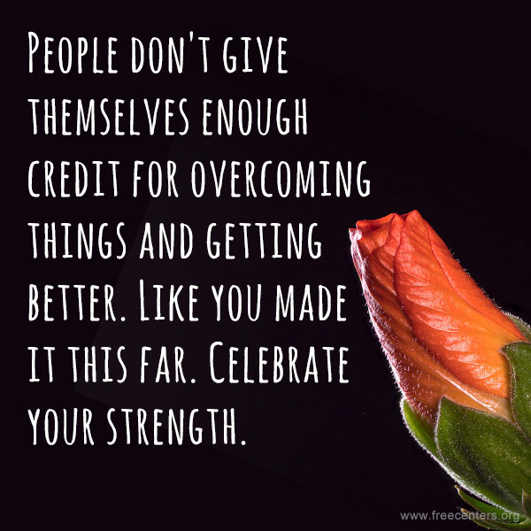 People don't give themselves enough credit for overcoming things and getting better. Like you made it this far. Celebrate your strength.