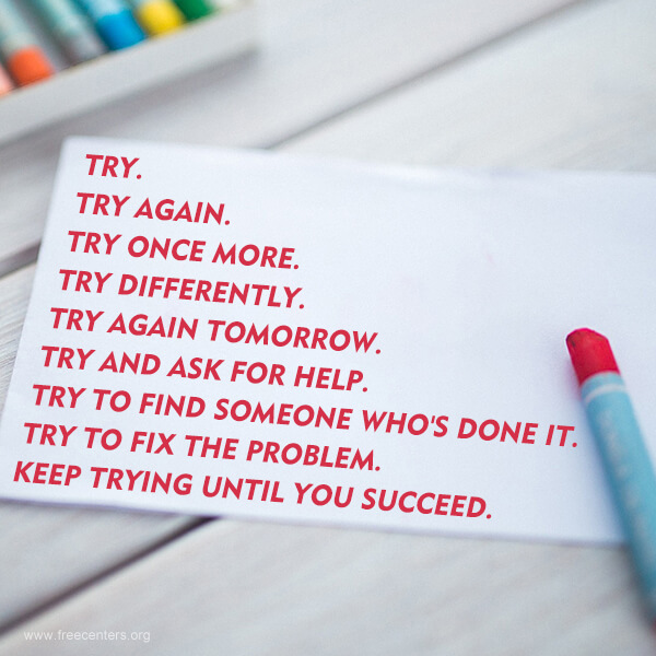 TRY. TRY AGAIN. TRY ONCE MORE. TRY DIFFERENTLY. TRY AGAIN TOMORROW. TRY AND ASK FOR HELP. TRY TO FIND SOMEONE WHO'S DONE IT. TRY TO FIX THE PROBLEM. KEEP TRYING UNTIL YOU SUCCEED.