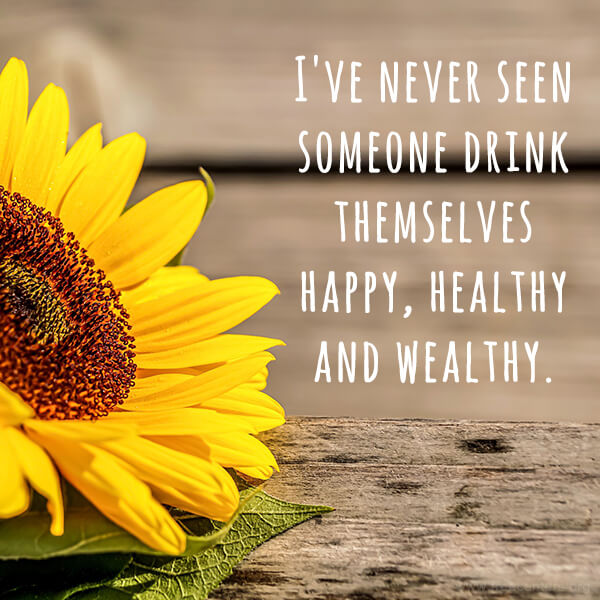 I've never seen someone drink themselves happy, healthy and wealthy.