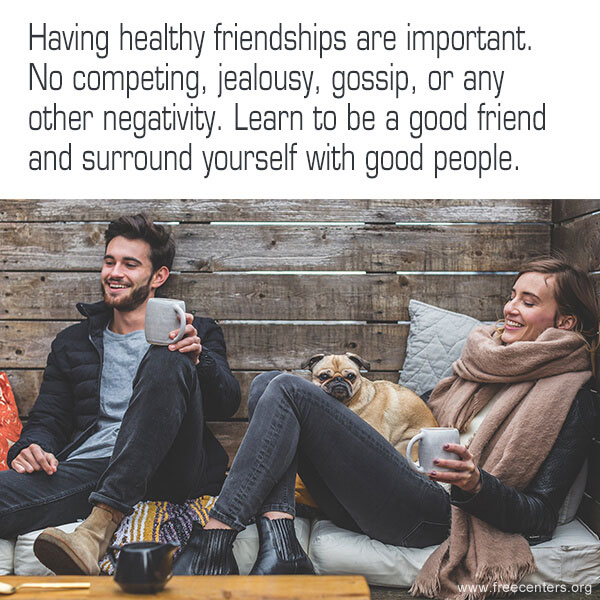 Having healthy friendships are important. No competing, jealousy, gossip, or any other negativity. Learn to be a good friend and surround yourself with good people.