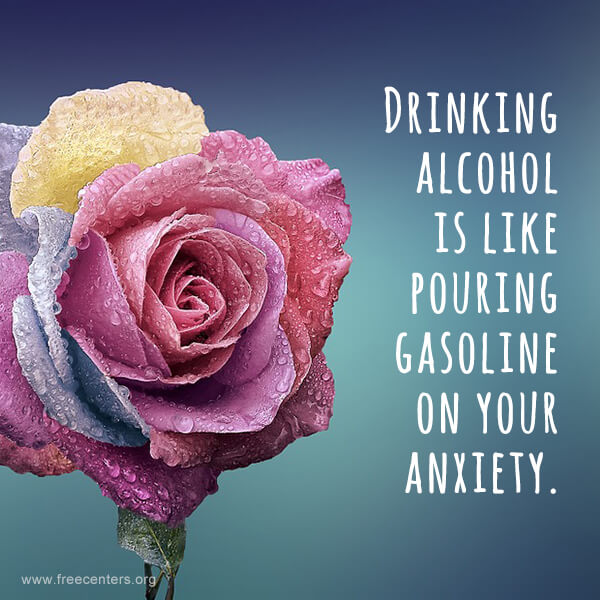 Drinking alcohol is like pouring gasoline on your anxiety.