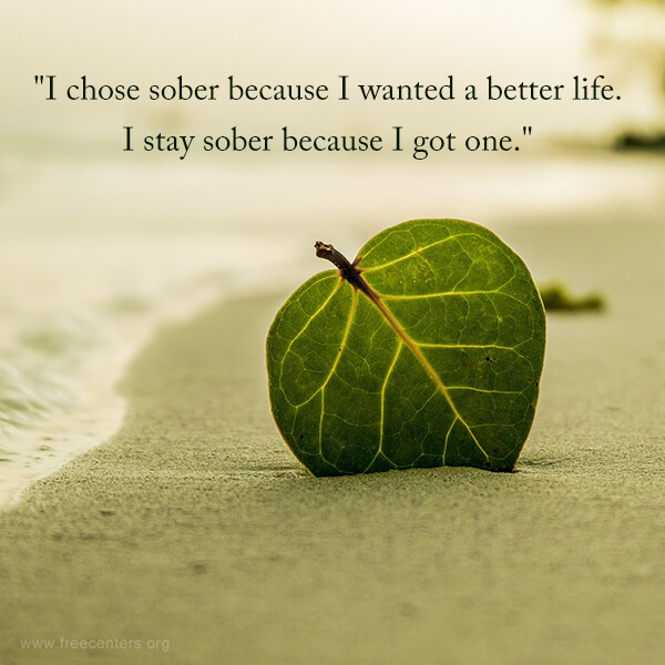 """I chose sober because I wanted a better life. I stay sober because I got one."""