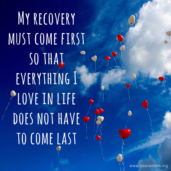 My recovery must come first so that everything I love in life does not have to come last.