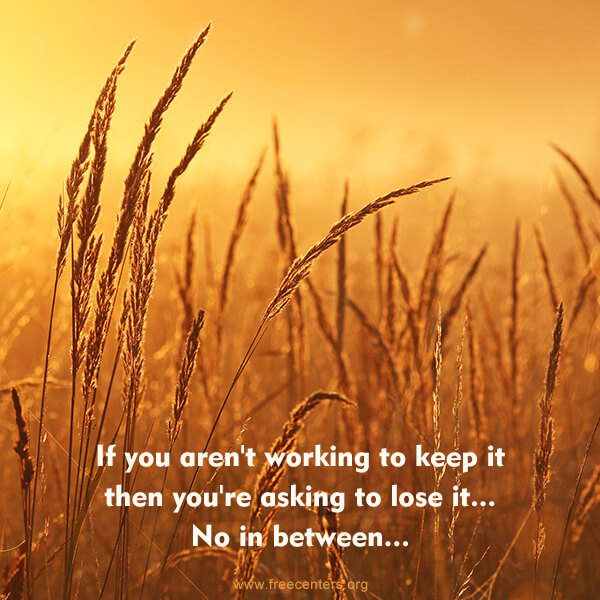 If you aren't working to keep it then you're asking to lose it... No in between...